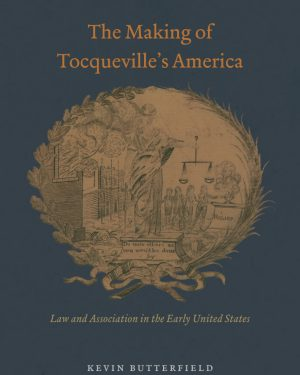 the making of tocqueville s america law and association in the early united states