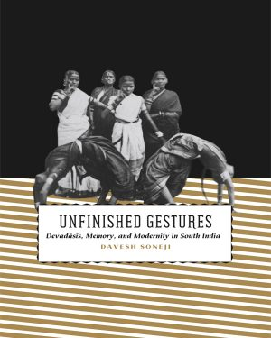 unfinished gestures devadasis memory and modernity in south india